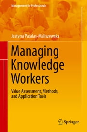Managing Knowledge Workers - Value Assessment, Methods, and Application Tools ebook by Justyna Patalas-Maliszewska