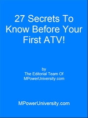 27 Secrets To Know Before Your First ATV! ebook by Editorial Team Of MPowerUniversity.com