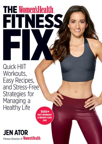 The Women's Health Fitness Fix - Quick HIIT Workouts, Easy Recipes, & Stress-Free Strategies for Managing a Healthy Life ebook by Jen Ator,Editors of Women's Health Maga