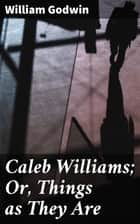 Caleb Williams; Or, Things as They Are ebook by William Godwin
