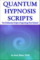QUANTUM HYPNOSIS SCRIPTS- Neo-Ericksonian Scripts that Will Supercharge Your Sessions! ebook by Jo Ana Starr, PhD
