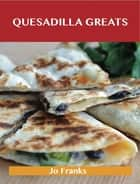Quesadilla Greats: Delicious Quesadilla Recipes, The Top 70 Quesadilla Recipes ebook by Jo Franks