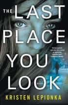 The Last Place You Look - A Mystery ebook by Kristen Lepionka