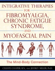 Integrative Therapies for Fibromyalgia, Chronic Fatigue Syndrome, and Myofascial Pain - The Mind-Body Connection ebook by Celeste Cooper, R.N.,Jeffrey Miller, Ph.D.