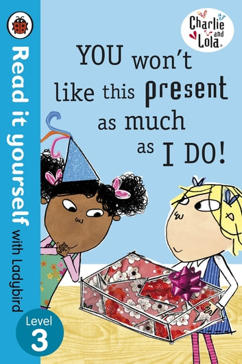 Charlie and Lola: You Won't Like This Present as Much as I Do - Read it yourself with Ladybird - Level 3 ebook by Lauren Child