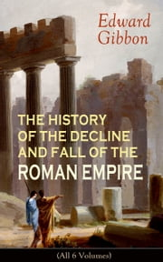 THE HISTORY OF THE DECLINE AND FALL OF THE ROMAN EMPIRE (All 6 Volumes) - From the Height of the Roman Empire, the Age of Trajan and the Antonines - to the Fall of Byzantium; Including a Review of the Crusades, and the State of Rome during the Middle Ages ebook by Edward Gibbon