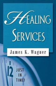 Just in Time! Healing Services ebook by James K. Wagner