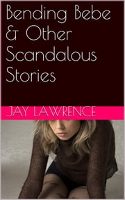 Bending Bebe & Other Scandalizing Stories ebook by Jay Lawrence