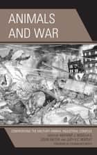 Animals and War - Confronting the Military-Animal Industrial Complex ebook by Anthony J. Nocella II, Colin Salter, Judy K. C. Bentley,...