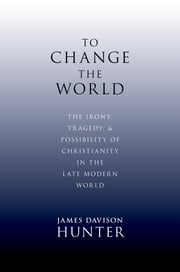 To Change the World - The Irony, Tragedy, and Possibility of Christianity in the Late Modern World ebook by James Davison Hunter