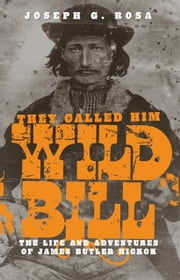 They Called Him Wild Bill - The Life and Adventures of James Butler Hickok ebook by Joseph G. Rosa
