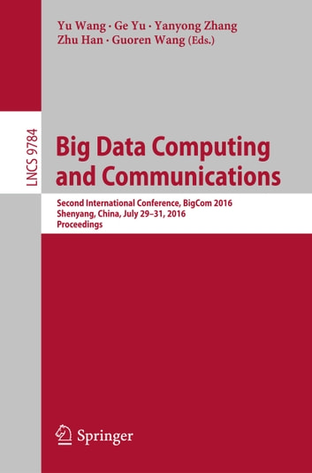 Big Data Computing and Communications - Second International Conference, BigCom 2016, Shenyang, China, July 29-31, 2016. Proceedings ebook by