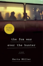 The Fox Was Ever the Hunter - A Novel ebook by Herta Müller,Philip Boehm