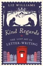 Kind Regards - The Lost Art of Letter Writing ebook by Liz Williams