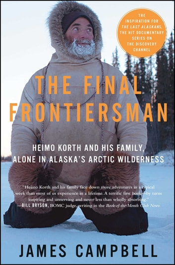 The Final Frontiersman - Heimo Korth and His Family, Alone in Alaska's Arctic Wilderness ebook by James Campbell