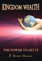 Kingdom Wealth - The Power to Get It ebook by J. Vernon Duncan