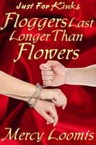 Floggers Last Longer Than Flowers: an Erotic Short Story (Just For Kinks) ebook by Mercy Loomis
