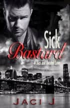 Sick Bastard - Sick and Twisted Love, #1 eBook by Jaci J