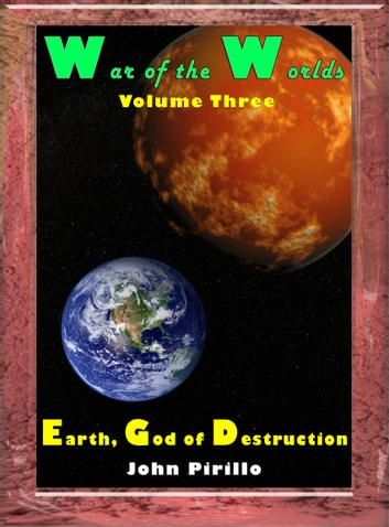 57d92d52a936f0 War of the Worlds Volume 3, Earth, God of Destruction eBook by John Pirillo