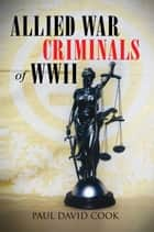 Allied War Criminals of WWII ebook by Paul David Cook