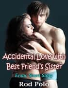 Accidental Love With Best Friend's Sister: Erotic Short Story ebook by Rod Polo