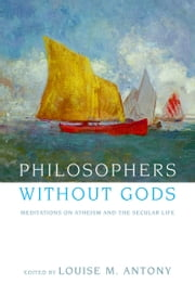 Philosophers without Gods - Meditations on Atheism and the Secular Life ebook by Louise M. Antony