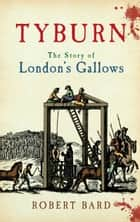 Tyburn - The Story of London's Gallows ebook by Robert Bard