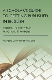 A Scholar's Guide to Getting Published in English - Critical Choices and Practical Strategies ebook by Mary Jane Curry,Theresa Lillis