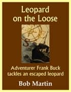 Leopard on the Loose: Adventurer Frank Buck tackles an escaped leopard ebook by Bob Martin