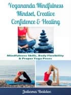 Yogananda Mindfulness: Mindset, Creative Confidence & Healing - Mindfulness Skills, Body Flexibility & Proper Yoga Poses ebook by Juliana Baldec