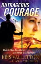 Outrageous Courage - What God Can Do with Raw Obedience and Radical Faith ebook by Kris Vallotton, Jason Vallotton, Bill Johnson