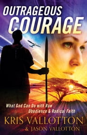 Outrageous Courage - What God Can Do with Raw Obedience and Radical Faith ebook by Kris Vallotton,Jason Vallotton,Bill Johnson