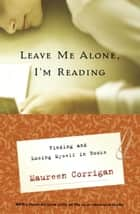 Leave Me Alone, I'm Reading - Finding and Losing Myself in Books ebook by Maureen Corrigan