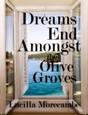 Dreams End Amongst the Olive Groves ebook by Lucilla Morecambe