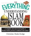 The Everything Understanding Islam Book: A Complete and Easy to Read Guide to Muslim Beliefs, Practices, Traditions, and Culture
