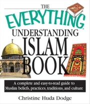 The Everything Understanding Islam Book: A Complete and Easy to Read Guide to Muslim Beliefs, Practices, Traditions, and Culture ebook by Christine Huda Dodge