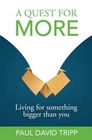 A Quest for More - Living for Something Bigger than You ebook by Paul David Tripp