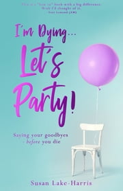 I'm Dying... Let's Party! - Saying your goodbyes before you die ebook by Susan Lake-Harris, Toni Lamond