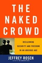 The Naked Crowd - Reclaiming Security and Freedom in an Anxious Age ebook by Jeffrey Rosen