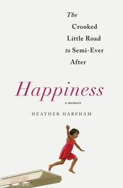 Happiness: A Memoir - The Crooked Little Road to Semi-Ever After ebook by Heather Harpham