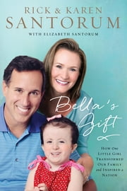 Bella's Gift - How One Little Girl Transformed Our Family and Inspired a Nation ebook by Rick Santorum,Karen Santorum,Elizabeth Santorum