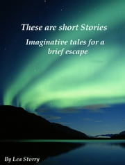 These are short stories - Imaginative tales for a brief escape ebook by Lea Storry