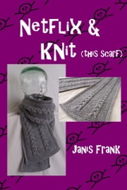 Netflix and Knit: this Scarf ebook by Janis Frank