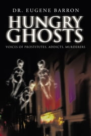 HUNGRY GHOSTS - VOICES OF PROSTITUTES, ADDICTS, MURDERERS ebook by Dr. Eugene Barron
