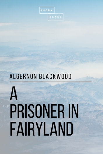 A Prisoner in Fairyland ebook by Sheba Blake,Algernon Blackwood
