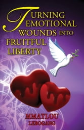 Turning Emotional Wounds Into Fruitful Liberty ebook by Mmatlou Lebogang