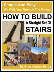 How To Build Straight Stairs ebook by Greg Vanden Berge