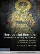 Heroes and Romans in Twelfth-Century Byzantium - The Material for History of Nikephoros Bryennios ebook by Leonora Neville