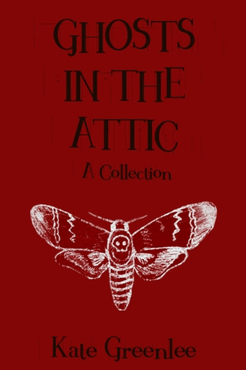 Ghosts in the Attic - A Collection ebook by Kate Greenlee