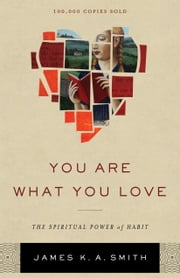 You Are What You Love - The Spiritual Power of Habit ebook by James K. A. Smith